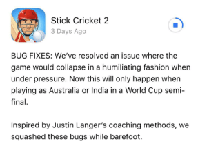 This is how stick cricket mocks india and Australia for their defeat in the World Cup: Stick Cricket 2  3 Days Ago  BUG FIXES: We've resolved an issue where the  game would collapse in a humiliating fashion when  under pressure. Now this will only happen when  playing as Australia or India in a World Cup semi-  final  Inspired by Justin Langer's coaching methods, we  squashed these bugs while barefoot This is how stick cricket mocks india and Australia for their defeat in the World Cup