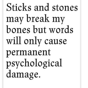 Bones, Break, and Sticks: Sticks and stones  mav break mv  bones but words  will only cause  permanent  psychological  damage. https://iglovequotes.net/