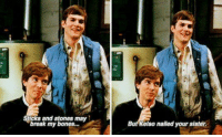 poetic: Sticks and stones may  break my bones...  But Kelso nailed your sister poetic