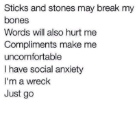Bones, Anxiety, and Break: Sticks and stones may break my  bones  Words will also hurt me  Compliments make me  uncomfortable  I have social anxiety  I'm a wreck  Just go meirl