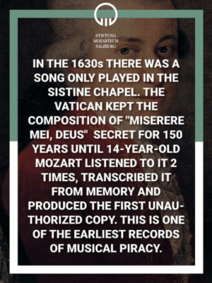 "Mozart created the first pirated music: STIFTUNG  MOZARTEUM  SALZBURG  IN THE 1630s THERE WAS A  SONG ONLY PLAYED IN THE  SISTINE CHAPEL. THE  VATICAN KEPT THE  COMPOSITION OF ""MISERERE  MEI, DEUS"" SECRET FOR 150  YEARS UNTIL 14-YEAR-OLD  MOZART LISTENED TO IT 2  TIMES, TRANSCRIBED IT  FROM MEMORY AND  PRODUCED THE FIRST UNAU  THORIZED COPY. THIS IS ONE  OF THE EARLIEST RECORDS  OF MUSICAL PIRACY Mozart created the first pirated music"