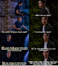 Lol, Memes, and Party: Stiles? Are you okay?  @HOBRIENS  Hey, yeah, I'm good. Derek, right?  ou know my name?  Well yeah We've gone to the same  Oh, uh, ljust didntthink you ever  noticed me.  ow who you are.  Paries aren'treally my thing, Ijust came  Trust me, I have, So what are you With my hiend Ca  butshe ditched  doing leaving the party so soon?  me once she found Boyd. + part 1-? - soooo this is the beginning of a sterek highschool AU!!! stiles and derek are both juniors at beacon hills high. - i probably shouldn't be posting this bc i don't have a lot of parts made and i don't have a lot of free time this week to make more buuut i'm posting it anyways lol