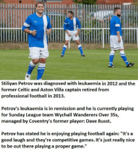 "Celtic, Memes, and Celtics: Stiliyan Petrov was diagnosed with leukaemia in 2012 and the  former Celtic and Aston Villa captain retired from  professional football in 2013.  Petrov's leukaemia is in remission and he is currently playing  for Sunday League team Wychall Wanderers Over 35s,  managed by Coventry's former player: Dave Busst.  Petrov has stated he is enjoying playing football again: ""It's a  good laugh and they're competitive games. It's just really nice  to be out there playing a proper game."" True love for the game. A legend."