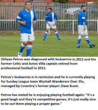 "Celtic, Memes, and Celtics: Stiliyan Petrov was diagnosed with leukaemia in 2012 and the  former Celtic and Aston Villa captain retired from  professional football in 2013.  Petrov's leukaemia is in remission and he is currently playing  for Sunday League team Wychall Wanderers Over 35s,  managed by Coventry's former player: Dave Busst.  Petrov has stated he is enjoying playing football again: ""It's a  good laugh and they re competitive games. It's just really nice  to be out there playing a proper game."" Stiliyan Petrov - His recovery from leukaemia is progressing well and he is currently playing Sunday League football."