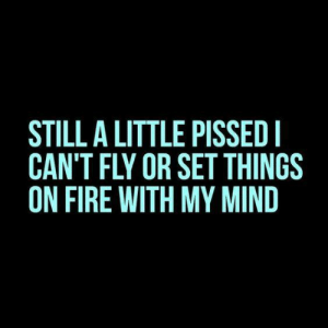 Fire, Memes, and Mind: STILL A LITTLE PISSED  CAN'T FLY OR SET THINGS  ON FIRE WITH MY MIND