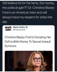survivors: Still believe its for the fame, the money,  the political gain?? Dr. Christine Blasey  Ford is an American hero and will  always have my respect for what she  did.  marie Marie Claire  claire@marieclaire  Christine Blasey Ford Is Donating Her  GoFundMe Money To Sexual Assault  Survivors