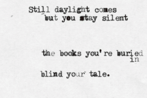 Books, Daylight, and You: Still daylight comes  but you stay silent  the books you' re buri ed  ln  blind your tale.