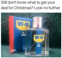 Af, Christmas, and Dad: Still don't know what to get your  dad for Christmas? Look no further  WD-40  FOR I  MEN  WD-40  FOR  MEN  100ML <p>I always wondered what the 40 stood for…*NOTE: BEFORE ANYONE ELSE COMMENTS, THIS IS A JOKE ABOUT AGE. I DON'T GIVE AF WHAT IT ACTUALLY STANDS FOR. With that being said, for those interested in a history lesson on WD-40, make sure to read the reblogs and comments on this post. I promise it&rsquo;s 10/10 worth your time.* </p><p><b><i>You need your required daily intake of memes! Follow <a>@nochillmemes</a>​ for help now!</i></b><br/></p>