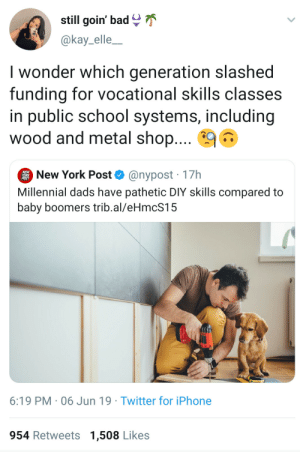 Bad, Iphone, and New York: still goin' bad  @kay_elle_  I wonder which generation slashed  funding for vocational skills classes  in public school systems, including  wood and metal shop....  New York Post  @nypost 17h  Millennial dads have pathetic DIY skills compared to  baby boomers trib.al/eHmcS15  6:19 PM 06 Jun 19 Twitter for iPhone  954 Retweets 1,508 Likes I built the house I was born in