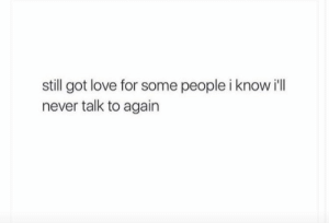 People I: still got love for some people i know i'll  never talk to again
