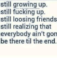 Friends, Fucking, and Growing Up: still growing up.  still fucking up  still loosing friends  still realizing that  everybody ain't gon  be there til the end  Fb/ FckLove ForeverAlone