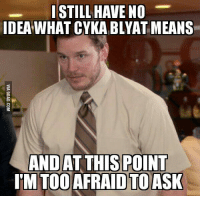 Cyka Blyat Translation: STILL HAVE NO  IDEA WHAT CYKABLYAT MEANS  AND AT THIS POINT  IM TOO AFRAID TO ASK
