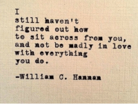 Love, How To, and How: still haven t  figured out how  to sit across from you,  and not be madly in love  with everything  you do  -William C. Hannan