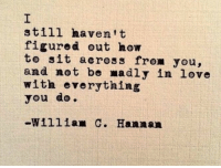 Love, How To, and How: still havent  figured out how  to sit across from you,  and not be madly in love  with everything  you do  -William C. Hannan