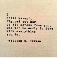 Love, How To, and How: still haven't  figured out how  to sit across from you,  and not be madly in love  with everything  you do.  -W111im C. Hannan