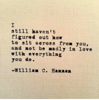 Love, How To, and How: still haven't  figured out how  to sit across from you,  and not be madly in love  with everything  you do.  -William C. Hannan