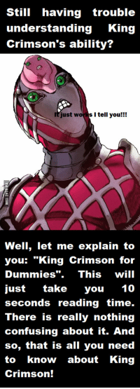"""king crimson: Still having trouble  understanding  King  Crimson's ability?  It just s I tell you  Well, let me explain to  you: """"King Crimson for  Dummies"""". This  will  just  take  you  10  seconds reading time.  There is really nothing  confusing about it. And  so, that is all you need  to know about King  Crimson!"""