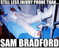 Sam Bradford is OUT for the entire season once again!?: STILL LESS INJURY PRONE THAN  ONFLMEMEZ  SAM BRADFORD Sam Bradford is OUT for the entire season once again!?
