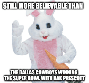 dak-prescott: STILL MORE BELIEVABLE THA  THE DALLAS COWBOYS WINNING  THE SUPER BOWL WITH DAK PRESCOTT