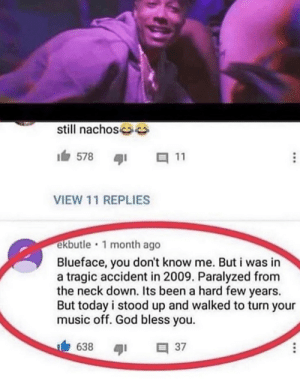 Ha gottem by Gutterlord MORE MEMES: still nachos s  578  11  VIEW 11 REPLIES  ekbutle 1 month ago  Blueface, you  a tragic accident in 2009. Paralyzed from  the neck down. Its been a hard few years.  But today i stood up  music off. God bless you.  don't know me. But i was in  and walked to turn your  638  37 Ha gottem by Gutterlord MORE MEMES
