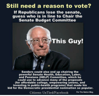 College, Memes, and Budget: Still need a reason to vote?  if Republicans lose the senate,  guess who is in line to Chair the  Senate Budget Committee  This Guy!  Sanders could also end up chairing the  powerful Senate Health, Education, Labor,  and Pensions (HELP) Committee, which he  could use to advance many of the proposals  (for affordable college, empowering unions, and  investing in public-health programs) that made his  bid for the Democratic presidential nomination so popular.  Citizens UnTied/Facebook  Per The Nation Mag. Image from Citizens UnTied