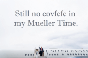 Time, Still, and  No: Still no covfefe in  my Mueller Time.  1JNI ΤED ST Is Mueller Time still going?