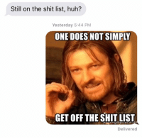 Huh, Relationships, and Shit: Still on the shit list, huh?  Yesterday 5:44 PM  ONE DOES NOT SIMPLY  GET OFF THE SHIT LIST  Delivered Keep trying though