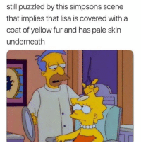 Puzzled: still puzzled by this simpsons scene  that implies that lisa is covered with a  coat of yellow fur and has pale skin  underneath