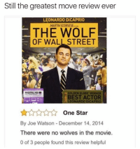 The Wolf of Wall Street: Still the greatest move review ever  LEONARDO DiCAPRIO  MARTIN SCORSESE  THE WOLF  OF WALL STREET  GOLDEN GLOBE WINNER  BEST ACTOR  LEONARDO DiCAPRIO  One Star  By Joe Watson December 14, 2014  There were no wolves in the movie.  0 of 3 people found this review helpful