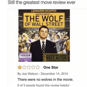 Leonardo DiCaprio, Martin, and The Wolf of Wall Street: Still the greatest move review ever  LEONARDO DİCAPRIO  MARTIN SCORSESEs  THE WOLF  OF WALL STREET  DIGITALH  OLDEN GLOBE WINNER  BEST ACTOR  One Star  By Joe Watson-December 14, 2014  There were no wolves in the movie  0 of 3 people found this review helpful