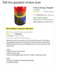 "Can't Feel My Face, Energy, and Fresh: Still the greatest review ever  5 Hour Energy, Regular  by CHASER  k-8 customer review  hour  ENERU  Price: $148.43 ($14.99/10 tems) &  Only 10 left in stock.  Sold by Fresh & Fast and Fulfilied by  Want it tomorrow, July 16? Order w  aste  Most Helpful Customer Reviews  620 of 634 people found the following review helpful  Moderation  By penfifteen on May 19, 2012  Flavor Name:Regular Berry/72 Bottles(6 Boxes)  WHATEVER YOU DO, DO NOT FILL UPA ""SUPER BIG GULP CUP WITH 5  HOUR ENERGY AND CHUG THE WHOLE THING. MY HEART HAS EITHER  STOPPED COMPLETELY OR IS BEATING SO FAST THATI CANT FEEL MY  OWN PULSE  CONS  HAVENT SLEPT IN 72 HOURS  CANT FEEL MY FACE  I PEED THIS MORNING  AND IM PRETTY SURE IT  WAS 99% BLOOD,  PROS  DEEP CLEANED MYE  ICAN READ MINDS I can read minds @_kevinboner"