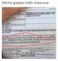 This guy is a legend 😂: Still the greatest traffic ticket ever  OWNSHIPOP  DID THE  PACC Codol  ördinanco Doscrlption (include any bond amount collected on each ch  TAuthonizetion pend. SPEEDING (26-30 OVER) SPEED: 70/40  RADAR ANIM 70/40  Wa 2017  ロWarn | □Auth onzation pend  or □Warn |□Authorization pend  Misd Fug  TO THE COURT: Do not arraign on a folony chargo untl an authorlzed complalnt I  θnse Code(s)  y for TvoeC Infraction Misd Misdemeanor oFelony Warn Warning  vay Violation for Which Fines/Costs May be Waived Authonzeuom  marks INSTEAD OF PULLING OVER, PULLED INTO MCDONALDS  DRIVETHROUGH AND BEGAN ORDERING  Und_ Au in onzation  CHECK IF APPROPRIATE-Damage to Property Local Court Bond $  □ vehicle Impounded Injury  □Traffic Crash □Death  Person in Active Mitery Service  SEE DATE BELOW. SEE BACK OF CITATION FOREXPLANATION AND INSTRUCTIONS  Liconse Posted in Lieu of Bond  Appoarance Cortificate  □Yos  No|因None  Appoeranco Date on or beforo WITHIN 14 DAYS  ing Deto (it epplicablo) on This guy is a legend 😂