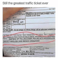 Memes, Traffic, and Date: Still the greatest traffic ticket ever  TOWNSHIP O  DID THEF  PACC Codo  Doscrlption (include any bond amount collectod on each ch  SPEEDING (28-30 OVER) SPEED: 70140  RADAR ANIM 70/40  ordinanco  Authonzaton pond.  -wav | 2017  erAuthonzetion pend  ㅣ @wit ent  Misd Fu9  on □Warn ] Authorization pend  Misd Fug  TO THE COURT:rn on a folony churgo until an authorizod complaint ls  ense Code(s)  y for Tvoe CMl Inraction Misd a MisdomeanorFelony WarnWarnin  vaN-Violation for which Finesicosts May be Weived Authonzou-pond-ㄧ no zation  omarks INSTEAD OF PULLING OVER, PULLED INTO MCDONALDSs  DRIVETHROUGH AND BEGAN ORDERING  旧Loonso Postoond LieuofBon。  CHECK IF APPROPRIATE Damago to Property Local Court Bond $  □Vehiclo Impounded Injury  □Traffic Crash Death  Person in Active Matery Service Dios No!図None  Liconso Posted in Lieu of Bond  Appoarance Cortidicato  SEE DATE BELOW SEE BACK OF CITATION FOREXPLANATION ANDINSTRUCTIONS  Appoorenco Dato on or bofore WITHIN 14 DAYS  向  ( nn, 😂Legendary