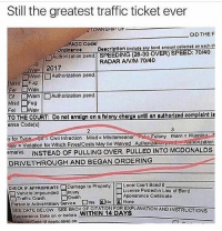 That's a real G 😂😂: Still the greatest traffic ticket ever  TOWNSHIP O  DID THEF  PACC Codo  ordinancoDoscription (ineludo any bond amount collected on each ct  □Auth onzation pond. SPEEDING (28-30 OVER) SPEED: 70140  RADAR ANM 70/40  Wa 2017  ロWarn Authonzation pond  Misd IFu  C. □Warn l □ Authorization pend  Misd Fug  TO THE COURT: Do not arralgn on a folony chargo untl an authorlzod complaint Is  θnse Code(s)  y. or voar: Civil Infraction Misd= Misdomoanor.REFolony Warn Warn n  emarks INSTEAD OF PULLING OVER, PULLED INTO MCDONALDS  DRIVETHROUGH AND BEGAN ORDERING  -  Violation for Which Fines/Costs May be Weived AuthonzeuonP  pond-Auinonzation  Vehicle Impounded □Injury  Traffic Crash Doath  Liconso Posted in Lieu of Bond  Appoarance Cortificate  SEE DATE BELOW SEE BACK OF CITATION FOR EXPLANATION ANDINSTRUCTIONS  Appoorenco Dato on or boforo WITHIN 14 DAYS  eateoplicoblo) on That's a real G 😂😂
