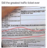 McDonalds, Memes, and Traffic: Still the greatest traffic ticket ever  TOWNSHIP O  DID THEF  PACC Codol  Ordinanco  Authorizetion pond SPEEDING (26-30 OVER) SPEED: 70/40  Doscrlption (includo any bond amount collectod on each ct  RADAR ANM 70/40  wav  Wav 2017  CYvern Authorization pond  Misd Fug  Fel WaM  ai □Warn | □Authorization pend  Misd Fug  TO THE COURT: Do not arralgn on a felony chargo untl an authorlzod complalnt ls  θnse Code(s)  oT Cvi Infraction Misd Misdomeanor Felony Warn Warnin  aly Violation for Which Fines/Costs May bo Waved Authonzauoenduoation  amarks  INSTEAD OF PULLING OVER, PULLED INTO MCDONALDS  DRIVETHROUGH AND BEGAN ORDERING  Local Court Bond $  Liconse Posted in Lieu of Bond  Appoarance Certificate  CHECK IF APPROPRIATE  Damago to Property  Vehicie Impounded njury  Traffic Crash  Death  Person in ActiveMitery Service □YsENo!図None  boforo WITHIN 14 DAYS  SEEDATEBELOW. SEE BACK OR CITATION FOR EXPLANATION AND INSTRUCTIONS  Appooranco Dato on or 😩