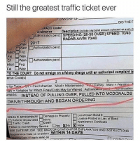 Memes, Traffic, and Date: Still the greatest traffic ticket ever  TOWNSHIP U  DID THEF  PACC Codol  ördinance  Authonzetion pend SPEEDING (28-30 OVER) SPEED:70/40  Doscrlption (include any bond amount collected on each ch  RADAR ANM 70/40  .9  Wav | 2017  Warn |□Authorization pend  Misd Fu  or □Warn  Misd Fug  Authorization pend  TO THE COURT:trn on a folony chargo untl an authorized complaint l  θnse Code(s)  yor Tv e en:CNilinfraction Misd= Misdemeanor Fol :Flony Warne warn no-s  valy Violation for Which Fines/Costs May be Weived Authnpond  bmarks INSTEAD OF PULLING OVER, PULLED INTO MCDONALDSs  DRIVETHROUGH AND BEGAN ORDERING  Auonzetion  CHECK IF APPROPRIATEロDamage to Property  Local Court Bond $  Liconse Posted in Lieu of Bond  Vehiclo Impounded □Injury  □Traffic Crash Death  Person in Activo Matery Service NsENO|财None  Appoarance Cortificato  SEE DATE BEOW SEE BACK OF CITATION FOR EXPLANATION ANDINSTRUCTIONS  Appoorenco Dato on or bofore WITHIN 14 DAYS  ing Deto (t epplicoblo) on Give this man a Lifetime Achievement Award