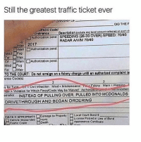 😂lol: Still the greatest traffic ticket ever  TOWNSHIP Ur  OID THE F  PACC Codo  Ordinanco  Doscription (includo any bond amount cotected on each ct  L]Autho zation pond. SPEEDING (28-30 OVER) SPEED: 70140  RADAR ANM 70/40  WON 2017  isdFu9  CA □Warn l □Authorization pond  Misd Fug  TO THE COURT: Do not arralgn on a folony chargo untl an authorlzed complalnt le  enso Code(s)  y tor Tvor Cvil Infrection Misd Misdomoono Fo Folony rn Wanino  Violtion for Which Finos Costs May bo Woived Authonzouoponduhonzation  emarks INSTEAD OF PULLING OVER, PULLED INTO MCDONALDS  DRIVETHROUGH AND BEGANORDERING  CHECK IE APPROPRATEDamago to ProportyLocal Court Bonds  □vehicio Impoundod □Injury  Liconso Postod in Liou of Bond  Appooronco Cortdicato  Troffic Crash  Doath 😂lol