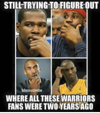 Memes, 🤖, and Figure Out: STILL TRYING TO FIGURE-OUT  lebronuniverse  WHERE ALL THESE WARRIORS  FANS WERE TWO YEARSAGO Not all Warriors fans are bandwagoners, just most of them.