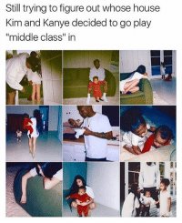 "😂😂😂😂: Still trying to figure out whose house  Kim and Kanye decided to go play  ""middle class"" in 😂😂😂😂"