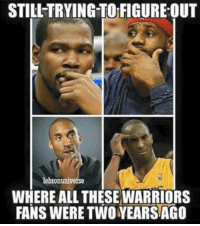 Memes, Warriors, and 🤖: STILL TRYING TO FIGUREOUT  lebronuniverse  WHERE ALL THESE WARRIORS  FANS WERE TWO YEARSAGO Not all Warriors fans are bandwagoners, just most of them.