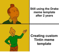 Meme Template: Still using the Drake  meme template  after 2 years  Creating custom  Iintin meme  template