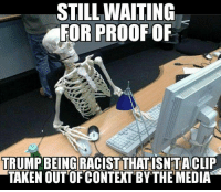 Memes, Taken, and Racist: STILL WAITING  FOR PROOF OF  TRUMP BEING RACIST THAT ISNTACLIP  TAKEN OUT OF CONTEXT BY THE MEDIA -Jacob