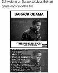 """Kanye, Memes, and Recess: Still waiting on Barack to bless the rap  game and drop this fire  BARACK OBAMA  """"THE RE-ELECTION""""  DELUXE EDITION  ADVISORY  1. INTRO: INAUGURATION  2. BUDGET CUTS  3. HEALTHCARE  4.4 MORE YEARS  5. MOTHAFCK GEORGE BUSH  6. INTERLUDE: MITT ROMNEY  7. NIGGA OR A WIGGA?  8. DEMOCRATIC  9. YES WE CAN  10. WHO SHOT YA? (OSAMA)  11. MADE IT IN AMERICA(REMIX FT. KANYE WEST)  12. KILLUMINATI  13. BARACKA FLOCKA FLAME  14. THE RECESSION Obama 🤔"""