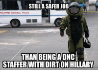 Memes, Police, and 🤖: STILLASAFERJOB  HILUPPINE NATIONAL POLICE  THAN BEING A DNC  STAFFER WITH DIRTON HILLARY Ruh-roh. If you have dirt on Mrs. Clean, you'd better start digging your own grave & save her henchmen the trouble.