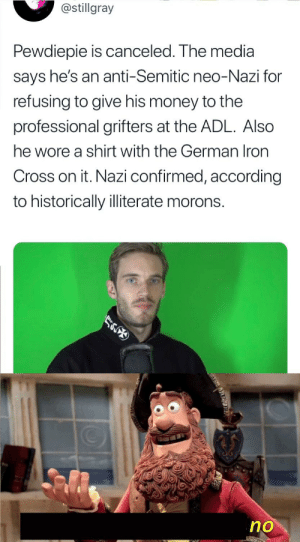 Money, Brain, and Cross: @stillgray  Pewdiepie is canceled. The media  says he's an anti-Semitic neo-Nazi for  refusing to give his money to the  professional grifters at the ADL. Also  he wore a shirt with the German Iron  Cross on it. Nazi confirmed, according  to historically illiterate morons.  no small brain moment