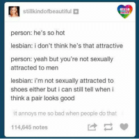 Bad, Lgbt, and Memes: Stillkindofbeautiful  LGBT  UNITED  person: he's so hot  lesbian: i don't think he's that attractive  person: yeah but you're not sexually  attracted to men  lesbian: i'm not sexually attracted to  shoes either but i can still tell when i  think a pair looks good  it annoys me so bad when people do that  114,645 notes Excuse me straight cis people, can I have an opinion? Why not? Oh, it's because I'm queer...I see. So how about a nice big cup of shut the f.. up? LGBT LGBTUN rainbownation rainbow_nation_us stereotypes LoveIsLove LoveWins LGBTPride LGBTSupport Homosexual GayPride Gay Lesbian Bisexual Pansexual Transgender Asexual GenderEquality GenderFluid Questioning Androgyne Agender GenderQueer