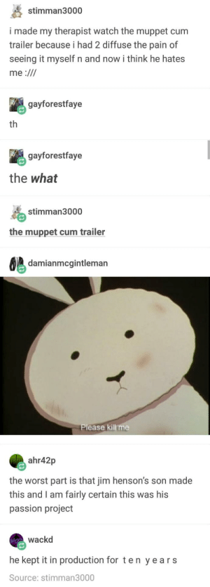 Cum, The Worst, and Information: stimman3000  i made my therapist watch the muppet cum  trailer because i had 2 diffuse the pain of  seeing it myself n and now i think he hates  gayforestfaye  th  gayforestfaye  the what  stimman3000  the muppet cum trailer  damianmcgintleman  Please kill me  ahr42p  the worst part is that jim henson's son made  this and I am fairly certain this was his  passion project  wackd  he kept it in production for ten years  Source: stimman3000 Some would say some information is better left in the dark, I say nay to that, let information be known!