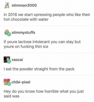 Fucking, Chocolate, and Water: stimman3000  in 2018 we start opressing people who like their  hot chocolate with water  stimmystuffs  if youre lactose intolerant you can stay but  youre on fucking thin ice  xascai  I eat the powder straight from the pack  chibi-pixel  Hey do you know how horrible what you just  said was Tasty Powder