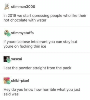 Food, Fucking, and Tumblr: stimman3000  in 2018 we start opressing people who like their  hot chocolate with water  stimmystuffs  if youre lactose intolerant you can stay but  youre on fucking thin ice  xascai  I eat the powder straight from the pack  chibi-pixel  Hey do you know how horrible what you just  said was If You Eat Food Or Have Heard Of Food, These 19 Tumblr Posts Are For You