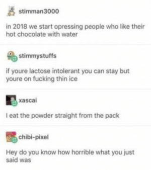 Fucking, Chocolate, and Water: stimman3000  in 2018 we start opressing people who like their  hot chocolate with water  stimmystuffs  if youre lactose intolerant you can stay but  youre on fucking thin ice  xascai  eat the powder straight from the pack  chibi-pixel  Hey do you know how horrible what you just  said was